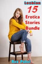 Lesbian: 15 Erotica Stories Bundle ebook by Rex Pahel