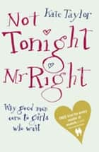Not Tonight Mr Right - Why Good Men Come to Girls Who Wait ebook by Kate Taylor