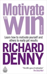 Motivate to Win - Learn How to Motivate Yourself and Others to Really Get Results ebook by Richard Denny