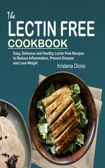 The Lectin Free Cookbook - Easy, Delicious and Healthy Lectin Free Recipes to Reduce Inflammation, Prevent Disease and Lose Weight ebook by Kristena Diorio
