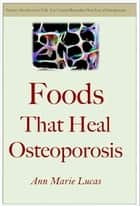 Foods That Heal Osteoporosis ebook by Ann Marie Lucas