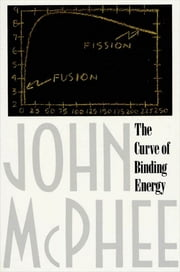 The Curve of Binding Energy - A Journey into the Awesome and Alarming World of Theodore B. Taylor ebook by John McPhee