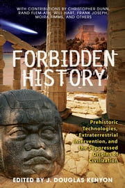 Forbidden History: Prehistoric Technologies, Extraterrestrial Intervention, and the Suppressed Origins of Civilization - Prehistoric Technologies, Extraterrestrial Intervention, and the Suppressed Origins of Civilization ebook by J. Douglas Kenyon