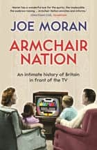 Armchair Nation - An intimate history of Britain in front of the TV ebook by Joe Moran