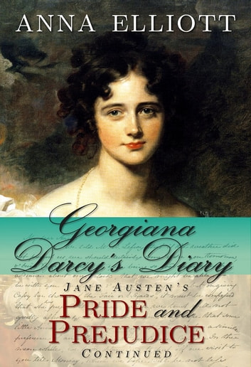 Georgiana Darcy's Diary - Jane Austen's Pride and Prejudice Continued ebook by Anna Elliott