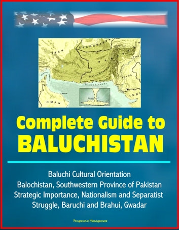 Complete Guide to Baluchistan: Baluchi Cultural Orientation, Balochistan, Southwestern Province of Pakistan, Strategic Importance, Nationalism and Separatist Struggle, Baruchi and Brahui, Gwadar eBook by Progressive Management