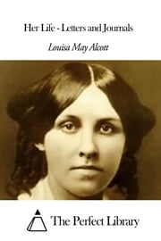 Her Life - Letters and Journals ebook by Louisa May Alcott