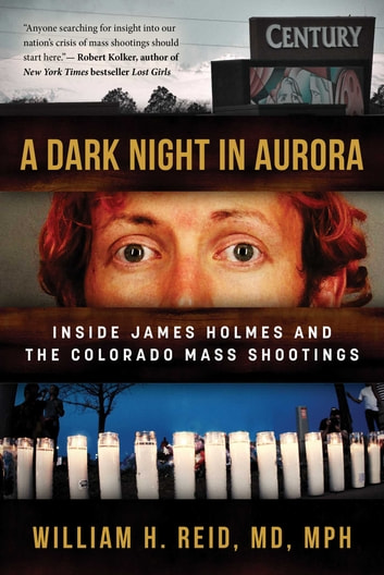 A Dark Night in Aurora - Inside James Holmes and the Colorado Mass Shootings ebook by Dr. William H. Reid
