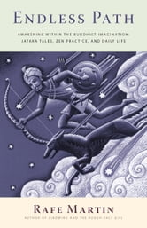 Endless Path - Awakening Within the Buddhist Imagination: Jataka Tales, Zen Practice, and Daily Life ebook by Rafe Martin