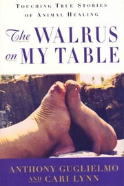 The Walrus on My Table - Touching True Stories of Animal Healing ebook by Anthony Guglielmo,Cari Lynn