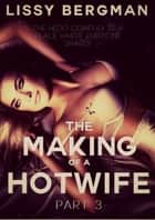 The Making of a Hotwife: Part Three ebook by Lissy Bergman