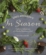 Greg Atkinson's In Season - Culinary Adventures of a Pacific Northwest Chef ebook by Greg Atkinson,Charity Burggraaf