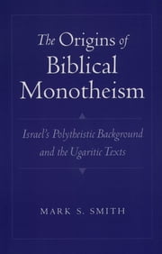 The Origins of Biblical Monotheism - Israel's Polytheistic Background and the Ugaritic Texts ebook by Mark S. Smith