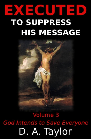 Executed to Suppress His Message: Volume 3: God Intends to Save Everyone ebook by D. A. Taylor