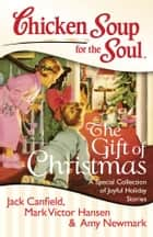 Chicken Soup for the Soul: The Gift of Christmas - A Special Collection of Joyful Holiday Stories ebook by Jack Canfield, Mark Victor Hansen, Amy Newmark