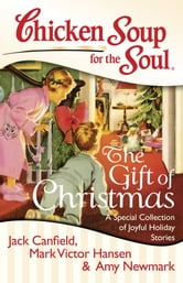 Chicken Soup for the Soul: The Gift of Christmas - A Special Collection of Joyful Holiday Stories ebook by Jack Canfield,Mark Victor Hansen,Amy Newmark