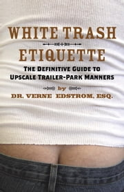 White Trash Etiquette - The Definitive Guide to Upscale Trailer Park Manners ebook by Verne Edstrom, Esq.