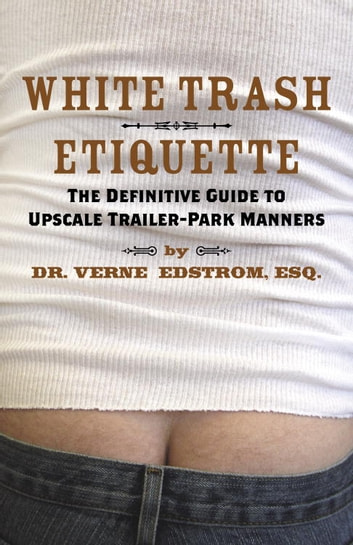 White Trash Etiquette - The Definitive Guide to Upscale Trailer Park Manners ebook by Dr. Verne Edstrom, Esq.