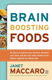 Brain Boosting Foods - 50 Ways to Improve Your Memory, Unclutter Your Mind, and Get your Brain Working at its Highest Capacity by Eating Right ebook by Janet Maccaro, PhD, CNC