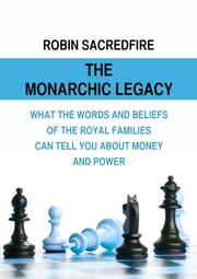 The Monarchic Legacy: What the Words and Believes of Royal Families Can Tell You About Money and Power ebook by Robin Sacredfire