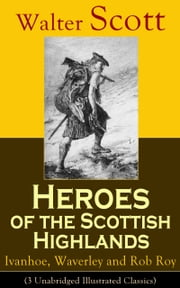 Heroes of the Scottish Highlands: Ivanhoe, Waverley and Rob Roy (3 Unabridged Illustrated Classics) - Historical Novels from the Author of The Pirate, The Heart of Midlothian, Old Mortality, The Guy Mannering, The Antiquary, The Bride of Lammermoor and Anne of Geierstein ebook by Walter Scott