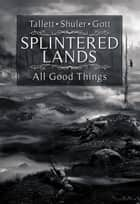 Splintered Lands: All Good Things... ebook by James Tallett, Lisa M. Gott, Walter Shuler