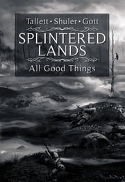 Splintered Lands: All Good Things... ebook by James Tallett,Lisa M. Gott,Walter Shuler