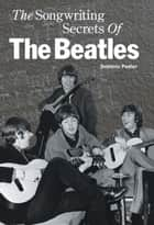 The Songwriting Secrets Of The Beatles ebook by Dominic Pedler