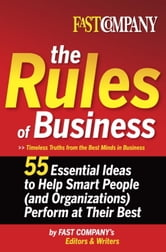 Fast Company The Rules of Business - 55 Essential Ideas to Help Smart People (and Organizations) Perform At Their Best ebook by Fast Company's Editors and Writers