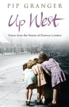 Up West - Voices from the Streets of Post-War London ebook by Pip Granger