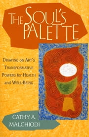 The Soul's Palette - Drawing on Art's Transformative Powers for Health and Well-Being ebook by Cathy A. Malchiodi