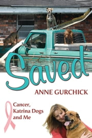 Saved: Cancer, Katrina Dogs and Me ebook by Anne Gurchick