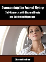 Overcoming the Fear of Flying: Self-Hypnosis with Binaural Beats and Subliminal Messages ebook by Zhanna Hamilton