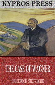 The Case of Wagner, Nietzsche Contra Wagner, and Selected Aphorisms ebook by Friedrich Nietzsche