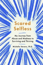 Scared Selfless - My Journey from Abuse and Madness to Surviving and Thriving ebook by Michelle Stevens