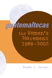 Guatemaltecas - The Women's Movement, 1986–2003 ebook by Susan A. Berger