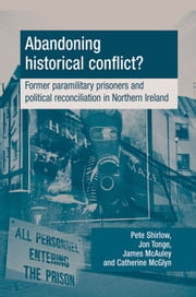 Abandoning Historical Conflict?: Former political prisoners and reconciliation in Northern Ireland ebook by Peter Shirlow,Jon Tonge,James McAuley,Catherine McGlynn