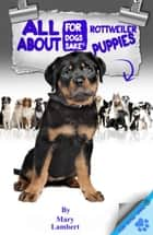 All About Rottweiler Puppies 電子書 by Mary Lambert