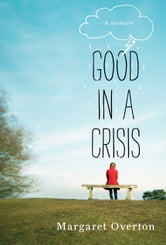 Good in a Crisis - A Memoir of Divorce, Dating, and Other Near-Death Experiences ebook by Margaret Overton