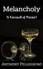 Melancholy: A Farewell of Poems? ebook by Anthony Pellegrino