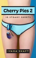 Cherry Pies 2: 10 Steamy Shorts ebook by Ivana Shaft