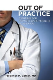Out of Practice - Fighting for Primary Care Medicine in America ebook by Frederick M. Barken