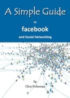 A Simple Guide to Facebook and Social Networking ebook by Chris Pichereau