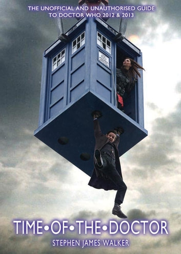 Time of the Doctor (Doctor Who 2012 -2013) - The unofficial and Unauthorised Guide to 'Doctor Who' 2012-2013 ebook by Stephen James Walker