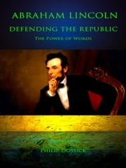 Abraham Lincoln - Defending The Republic - The Power of Words ebook by Abraham Lincoln,Philip Dossick, Ed.