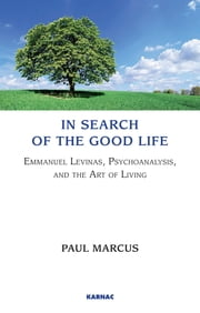 In Search of the Good Life - Emmanuel Levinas, Psychoanalysis and the Art of Living ebook by Paul Marcus
