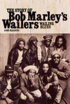 Wailing Blues: The Story of Bob Marley's Wailers ebook by John Masouri