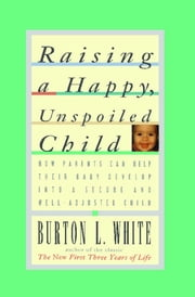 Raising a Happy, Unspoiled Child ebook by Burton L. White