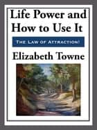 Life Power and How to Use It ebook by Elizabeth Towne