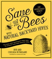 Save the Bees with Natural Backyard Hives - The Easy and Treatment-Free Way to Attract and Keep Healthy Bees ebook by Rob McFarland,Chelsea McFarland